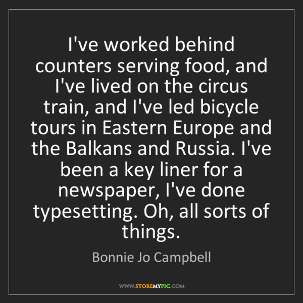Bonnie Jo Campbell: I've worked behind counters serving food, and I've lived...