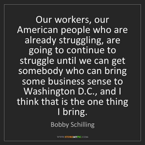 Bobby Schilling: Our workers, our American people who are already struggling,...