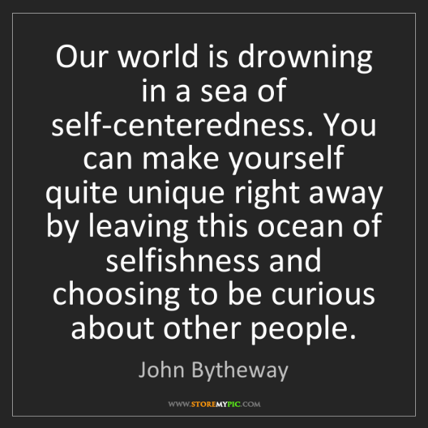 John Bytheway: Our world is drowning in a sea of self-centeredness....