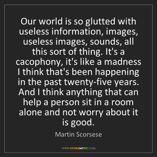 Martin Scorsese: Our world is so glutted with useless information, images,...