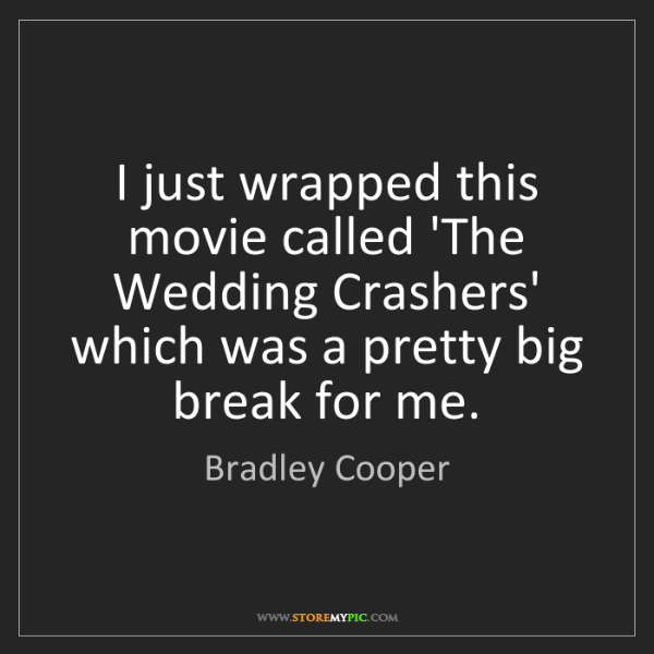 Bradley Cooper: I just wrapped this movie called 'The Wedding Crashers'...