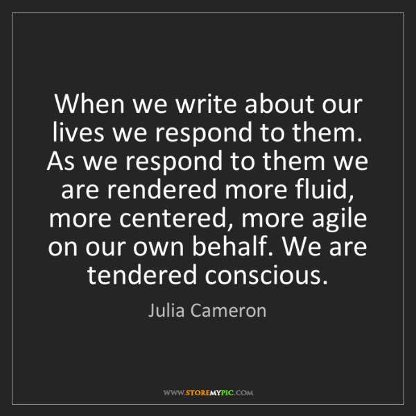 Julia Cameron: When we write about our lives we respond to them. As...
