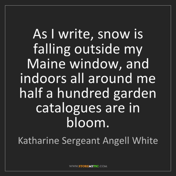 Katharine Sergeant Angell White: As I write, snow is falling outside my Maine window,...