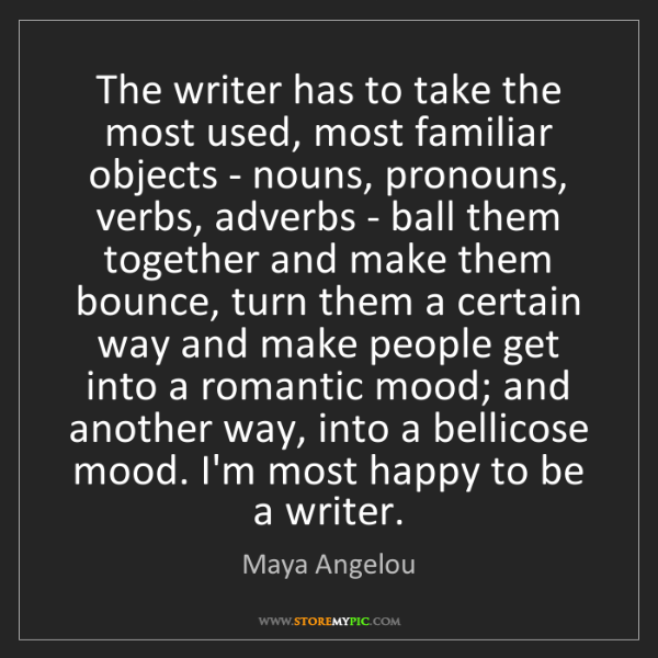 Maya Angelou: The writer has to take the most used, most familiar objects...