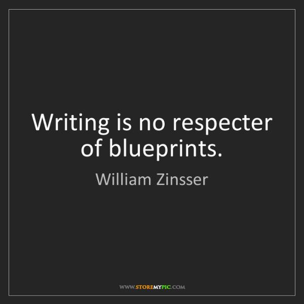 William Zinsser: Writing is no respecter of blueprints.