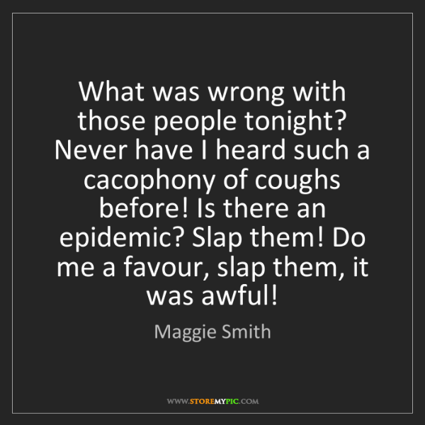 Maggie Smith: What was wrong with those people tonight? Never have...