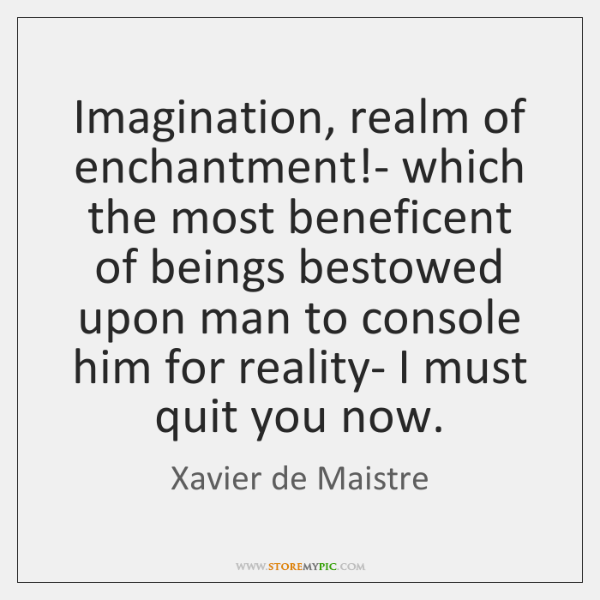 Imagination, realm of enchantment!- which the most beneficent of beings bestowed ...
