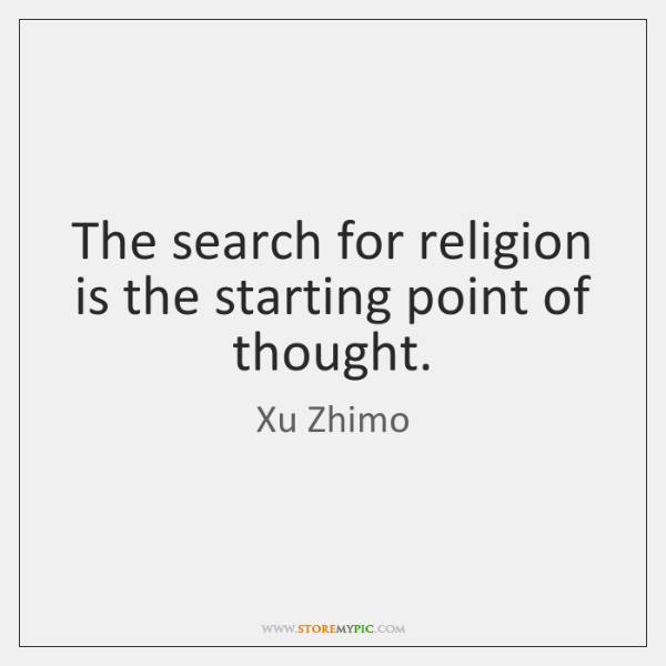 The search for religion is the starting point of thought.