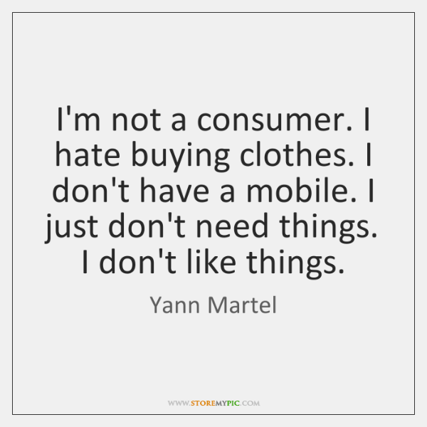 I'm not a consumer. I hate buying clothes. I don't have a ...