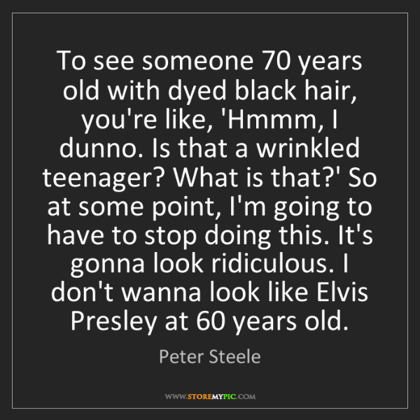 Peter Steele: To see someone 70 years old with dyed black hair, you're...