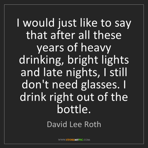 David Lee Roth: I would just like to say that after all these years of...
