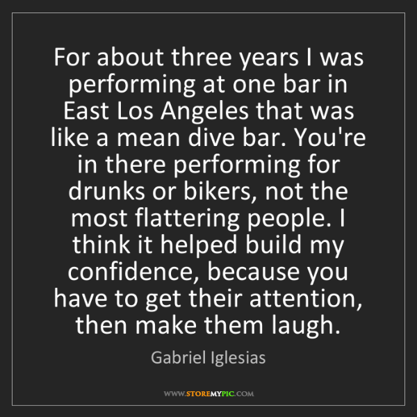 Gabriel Iglesias: For about three years I was performing at one bar in...