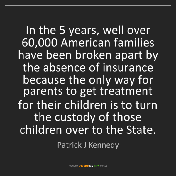Patrick J Kennedy: In the 5 years, well over 60,000 American families have...