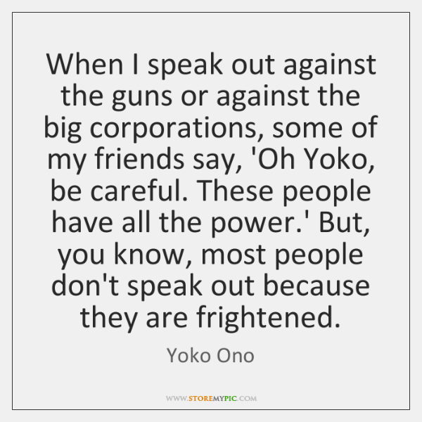 When I speak out against the guns or against the big corporations, ...