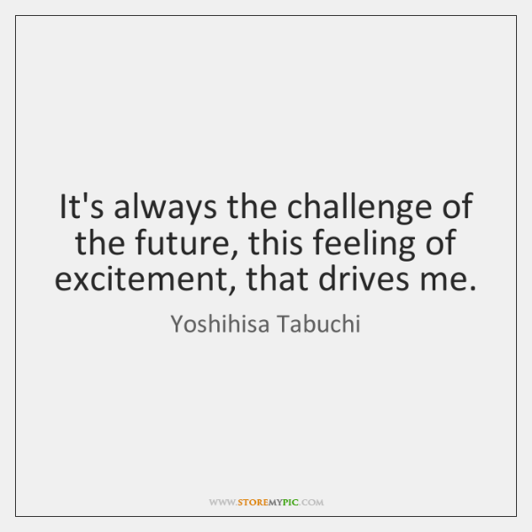 It's always the challenge of the future, this feeling of excitement, that ...