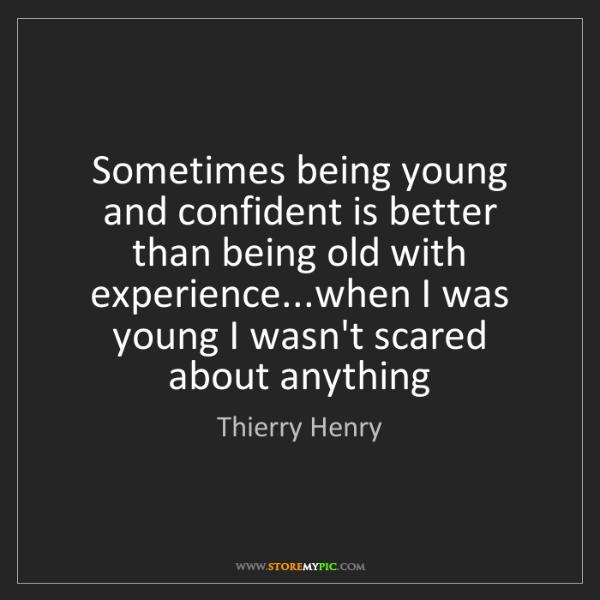Thierry Henry: Sometimes being young and confident is better than being...