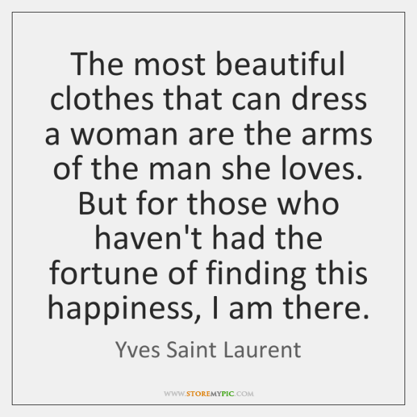 The most beautiful clothes that can dress a woman are the arms ...