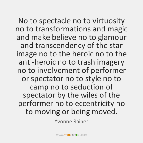 No to spectacle no to virtuosity no to transformations and magic and ...