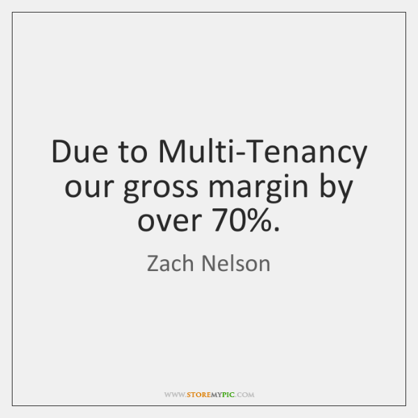 Due to Multi-Tenancy our gross margin by over 70%.