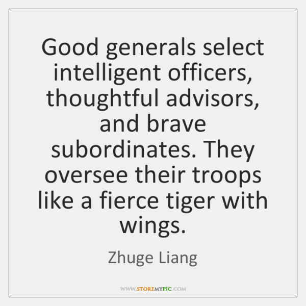 Good generals select intelligent officers, thoughtful advisors, and brave subordinates. They oversee
