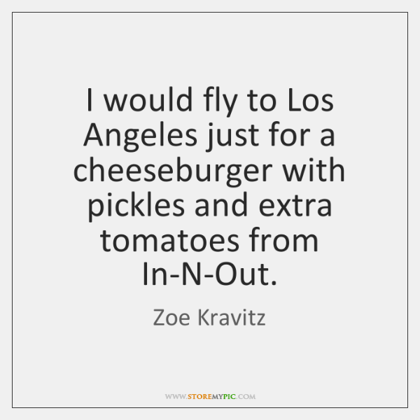 I would fly to Los Angeles just for a cheeseburger with pickles ...