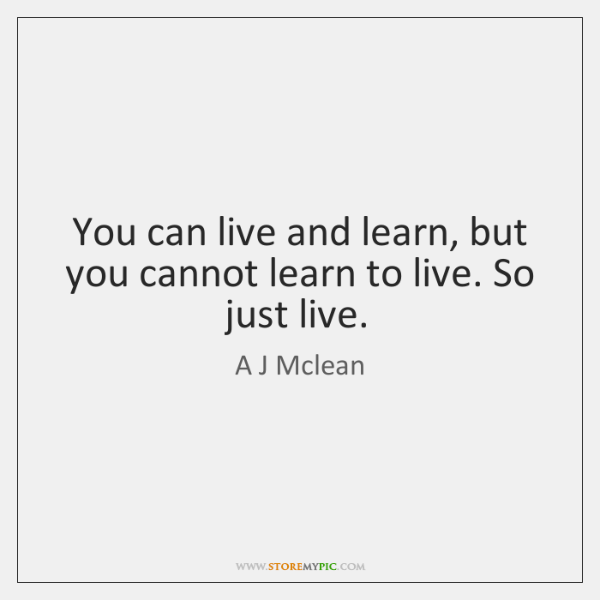 You Can Live And Learn But You Cannot Learn To Live So