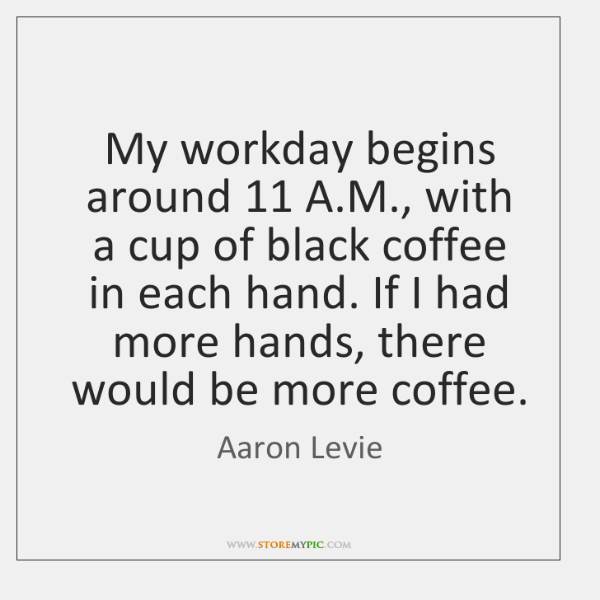 My workday begins around 11 A.M., with a cup of black coffee ...