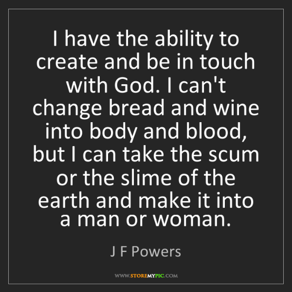J F Powers: I have the ability to create and be in touch with God....
