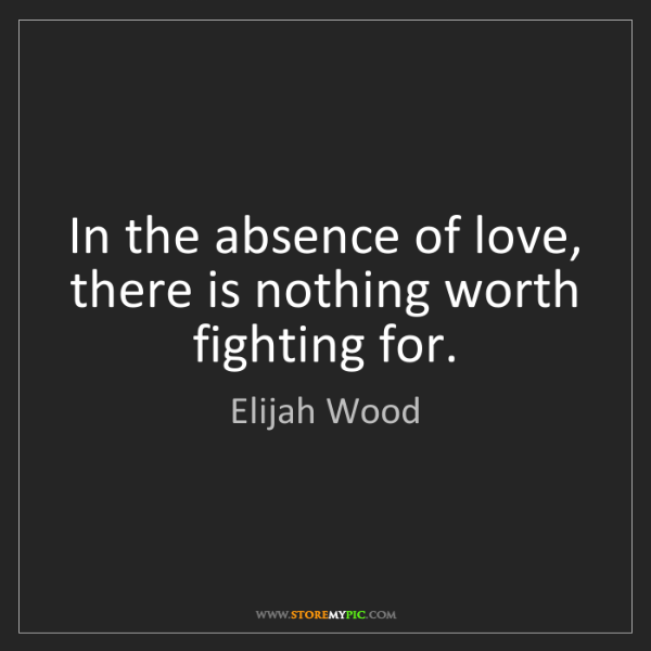 Elijah Wood: In the absence of love, there is nothing worth fighting...