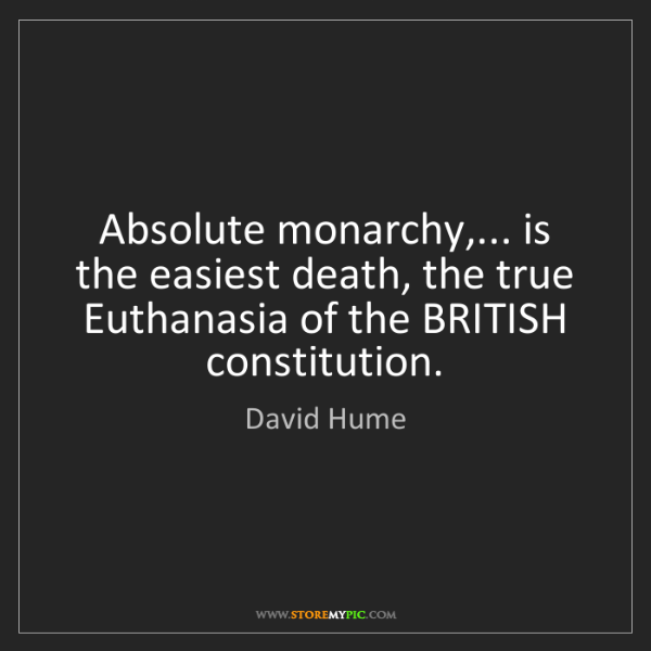 David Hume: Absolute monarchy,... is the easiest death, the true...