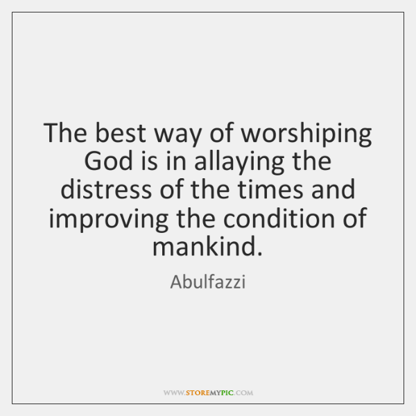 The best way of worshiping God is in allaying the distress of ...