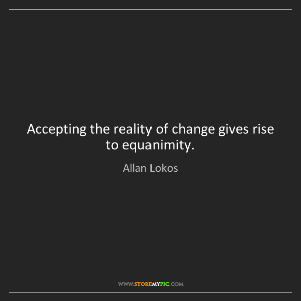 Allan Lokos: Accepting the reality of change gives rise to equanimity.