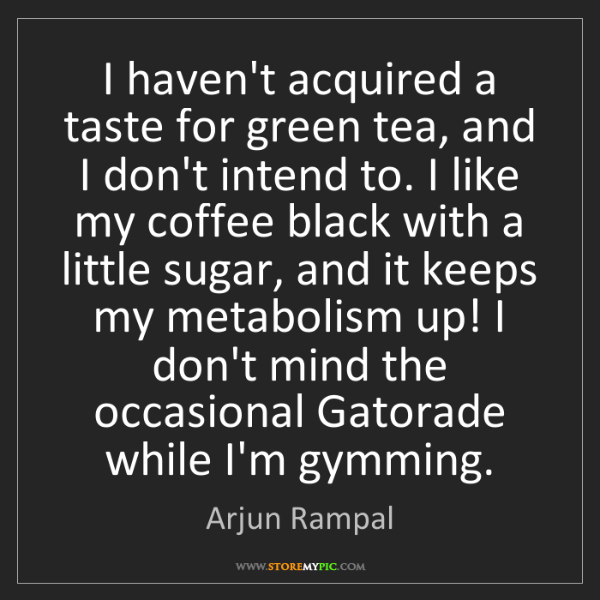 Arjun Rampal: I haven't acquired a taste for green tea, and I don't...