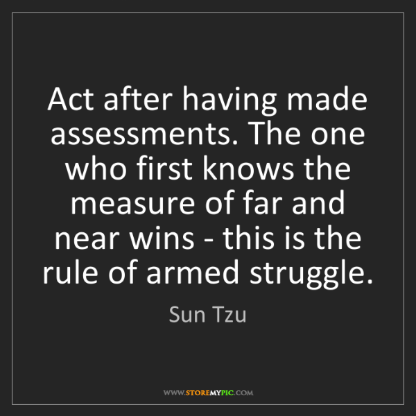 Sun Tzu: Act after having made assessments. The one who first...