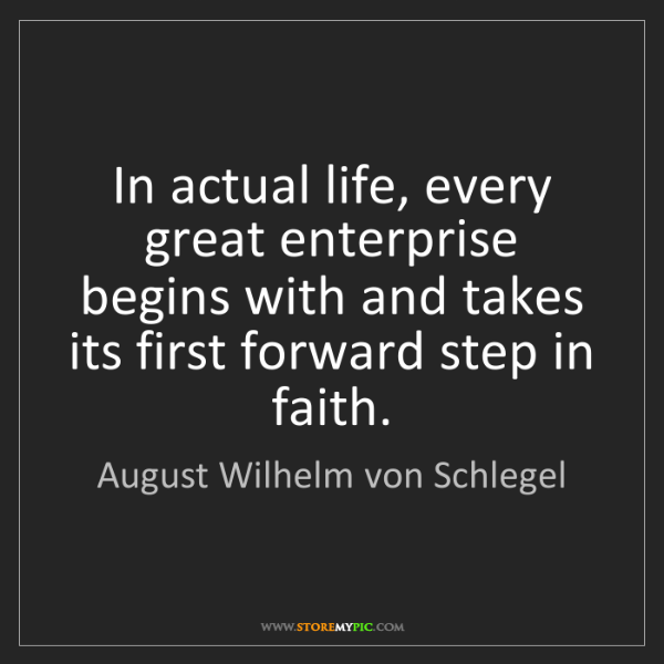 August Wilhelm von Schlegel: In actual life, every great enterprise begins with and...