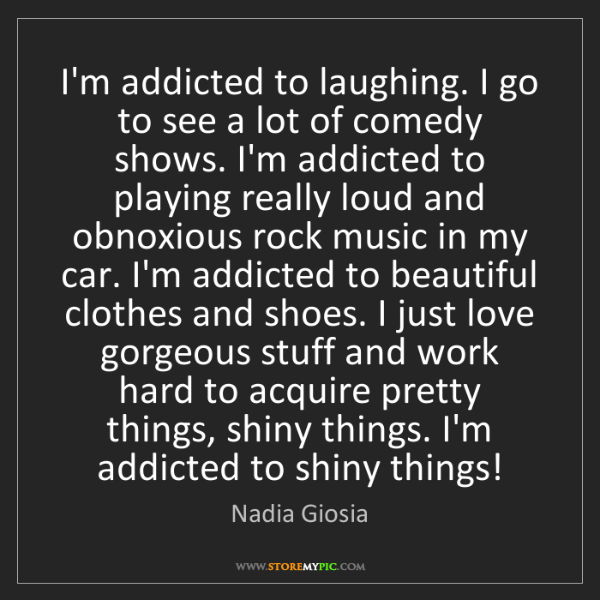 Nadia Giosia: I'm addicted to laughing. I go to see a lot of comedy...
