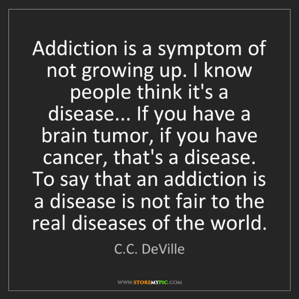 C.C. DeVille: Addiction is a symptom of not growing up. I know people...
