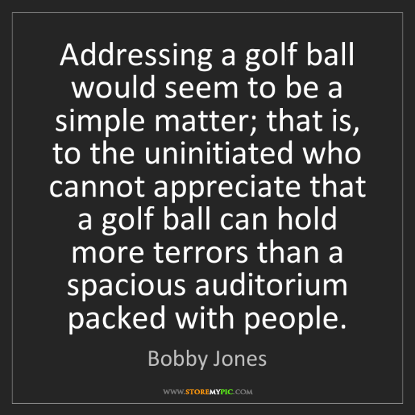 Bobby Jones: Addressing a golf ball would seem to be a simple matter;...