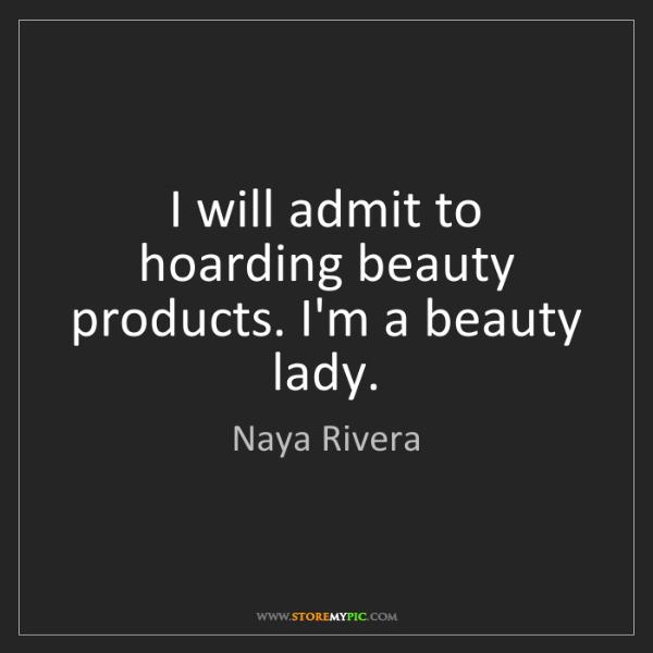Naya Rivera: I will admit to hoarding beauty products. I'm a beauty...