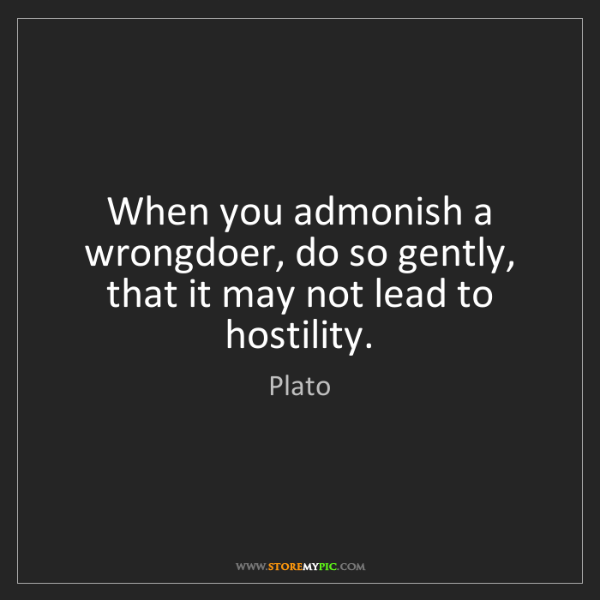 Plato: When you admonish a wrongdoer, do so gently, that it...