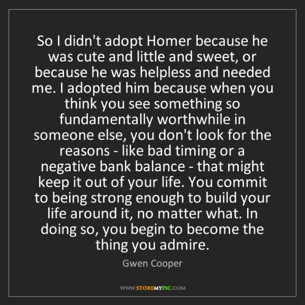 Gwen Cooper: So I didn't adopt Homer because he was cute and little...