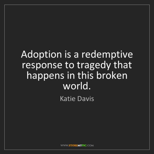 Katie Davis: Adoption is a redemptive response to tragedy that happens...