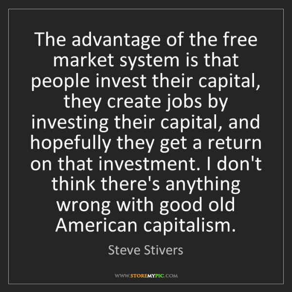 Steve Stivers: The advantage of the free market system is that people...