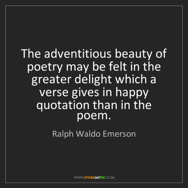 Ralph Waldo Emerson: The adventitious beauty of poetry may be felt in the...