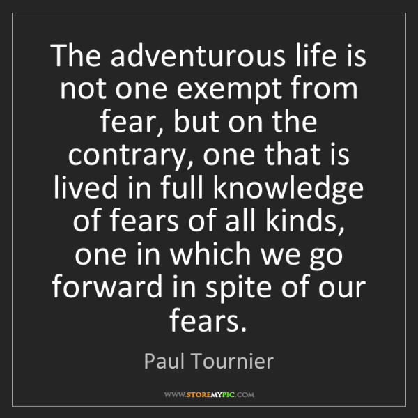 Paul Tournier: The adventurous life is not one exempt from fear, but...