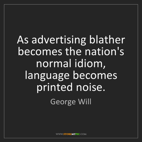 George Will: As advertising blather becomes the nation's normal idiom,...