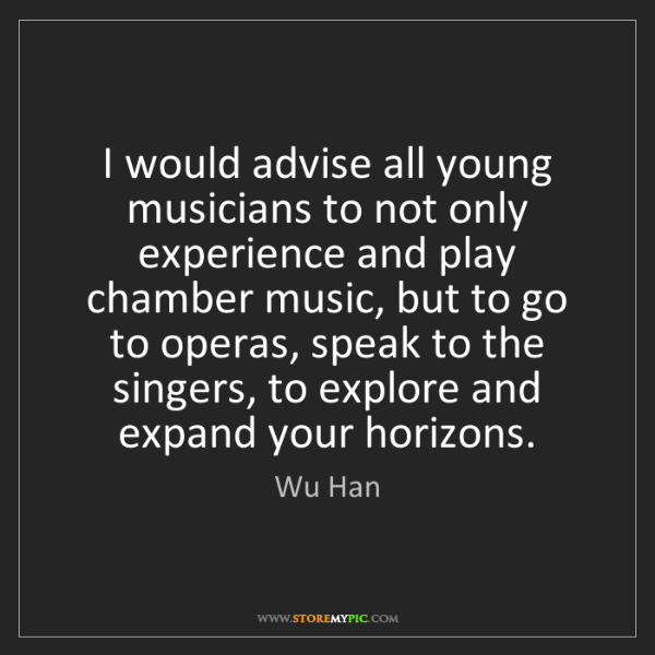 Wu Han: I would advise all young musicians to not only experience...