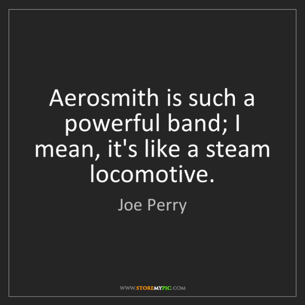 Joe Perry: Aerosmith is such a powerful band; I mean, it's like...