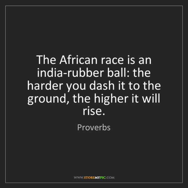 Proverbs: The African race is an india-rubber ball: the harder...