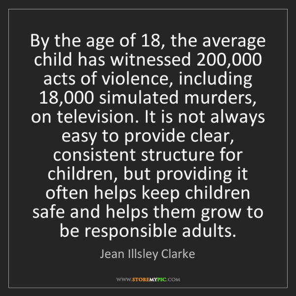 Jean Illsley Clarke: By the age of 18, the average child has witnessed 200,000...